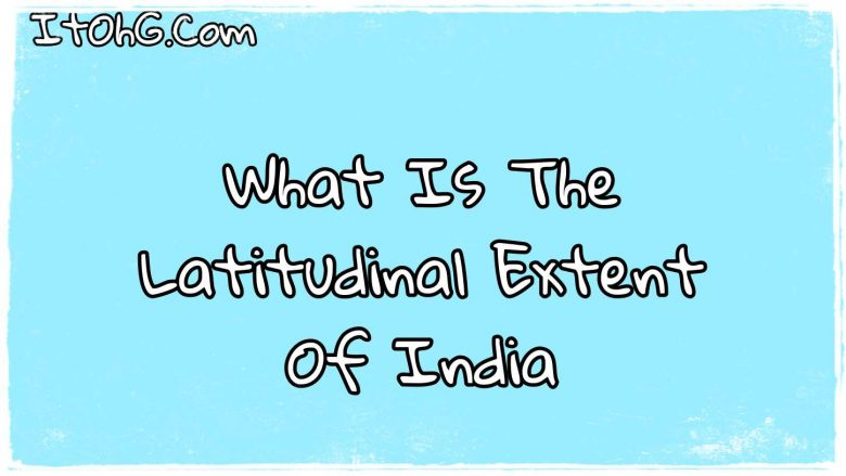 What IS The Latitudinal Extent Of India